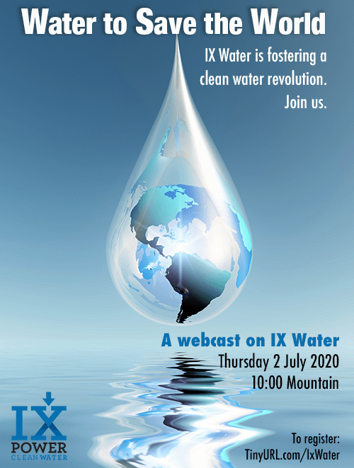 In this 18-minute Webcast, the IX-Force will explain how IX Water is fostering a clean water revolution. We are helping industry create a closed water loop, so clear water can be left for people. Thursday, July 2, 2020 at 10 AM – 11 AM MDT. Register at http://TinyURL.com/IxWater